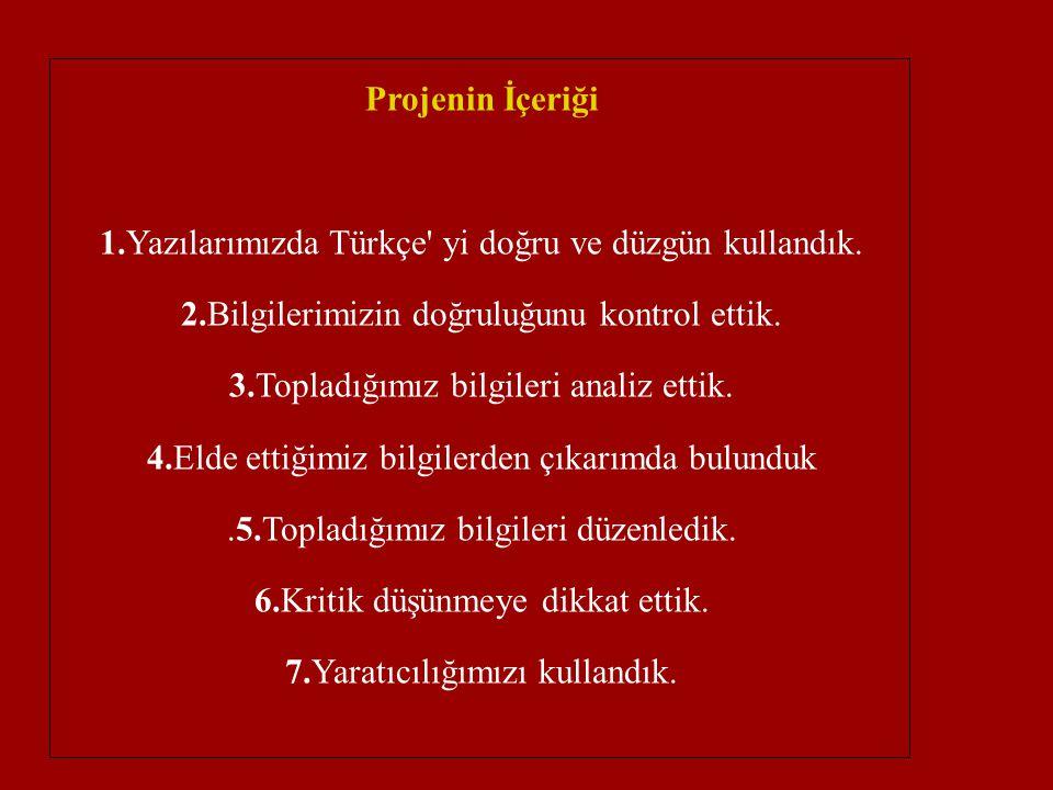 Projenin İçeriği 1.Yazılarımızda Türkçe' yi doğru ve düzgün kullandık. 2.Bilgilerimizin doğruluğunu kontrol ettik. 3.Topladığımız bilgileri analiz ett