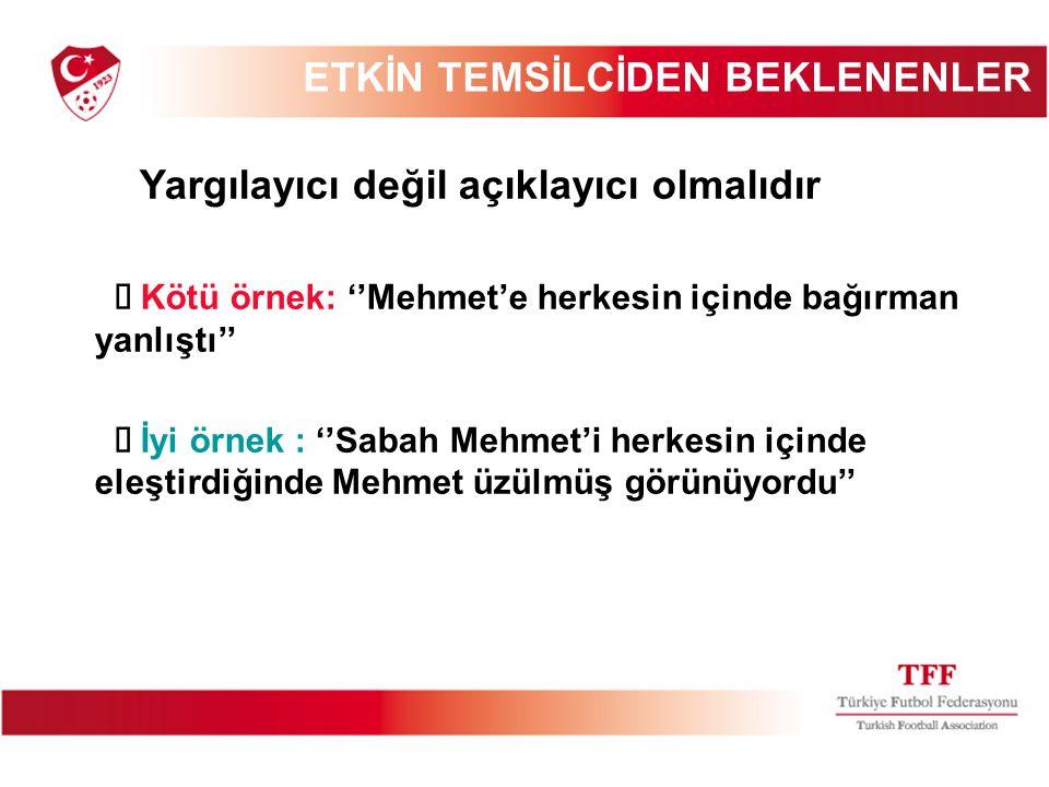 ETKİN TEMSİLCİDEN BEKLENENLER Yargılayıcı değil açıklayıcı olmalıdır  Kötü örnek: ''Mehmet'e herkesin içinde bağırman yanlıştı''  İyi örnek : ''Saba