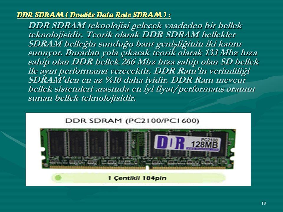 9 SDRAM ( Senkronize DRAM ) : Adından da anlaşılacağı üzere senkronize, yani sistem veriyolu hızı ile aynı hızda çalışan demektir.