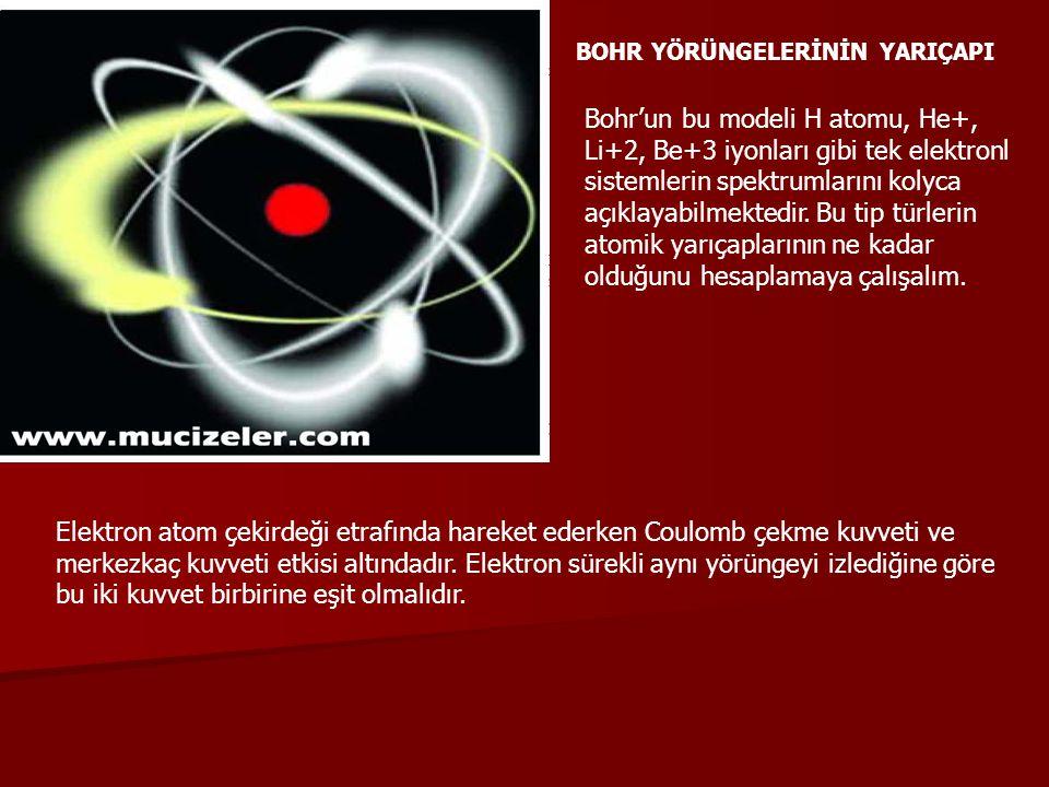 BOHR YÖRÜNGELERİNİN YARIÇAPI Bohr'un bu modeli H atomu, He+, Li+2, Be+3 iyonları gibi tek elektronl sistemlerin spektrumlarını kolyca açıklayabilmekte