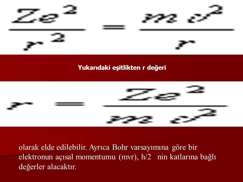Yukarıdaki eşitlikten r değeri olarak elde edilebilir. Ayrıca Bohr varsayımına göre bir elektronun açısal momentumu (mvr), h/2 nin katlarına bağlı değ