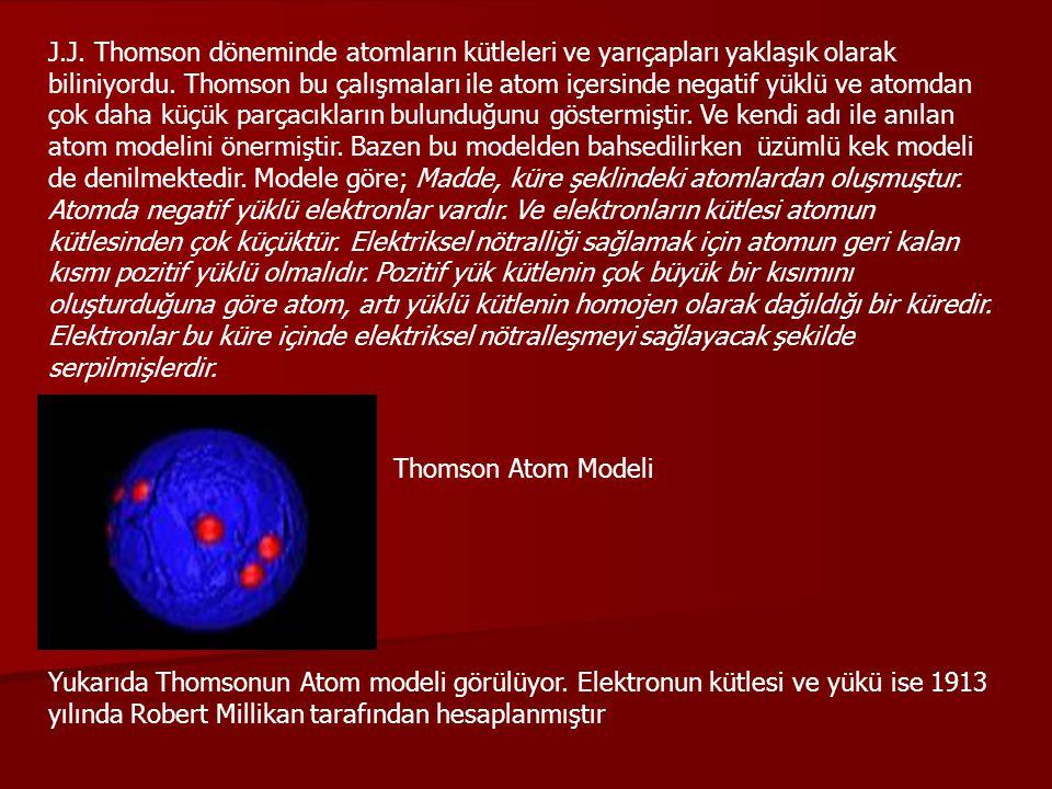 J.J. Thomson döneminde atomların kütleleri ve yarıçapları yaklaşık olarak biliniyordu. Thomson bu çalışmaları ile atom içersinde negatif yüklü ve atom
