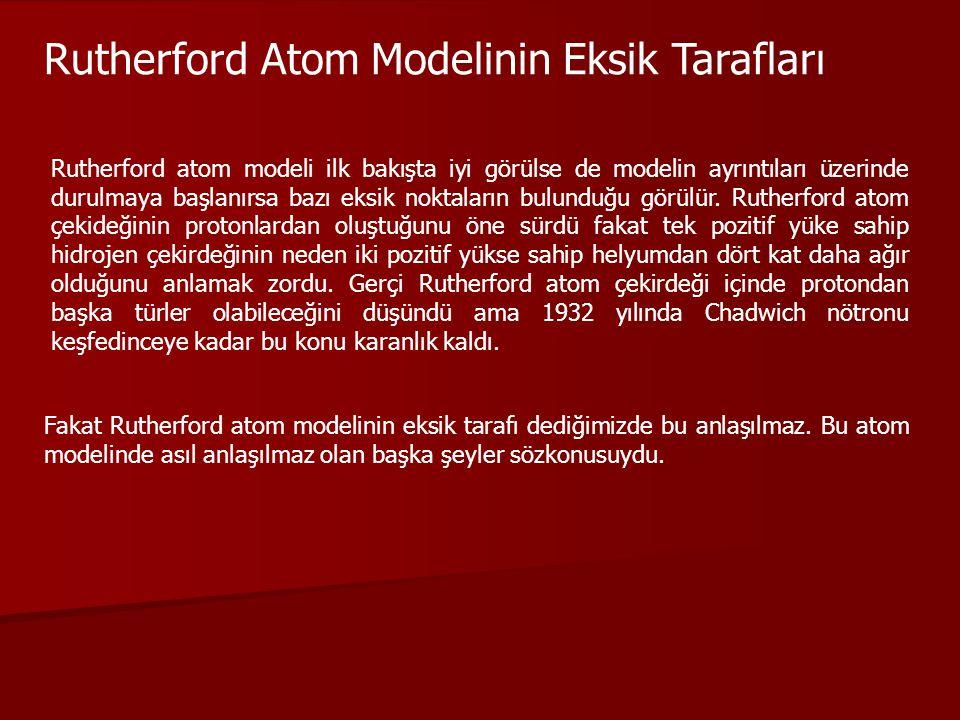 Rutherford Atom Modelinin Eksik Tarafları Rutherford atom modeli ilk bakışta iyi görülse de modelin ayrıntıları üzerinde durulmaya başlanırsa bazı eks
