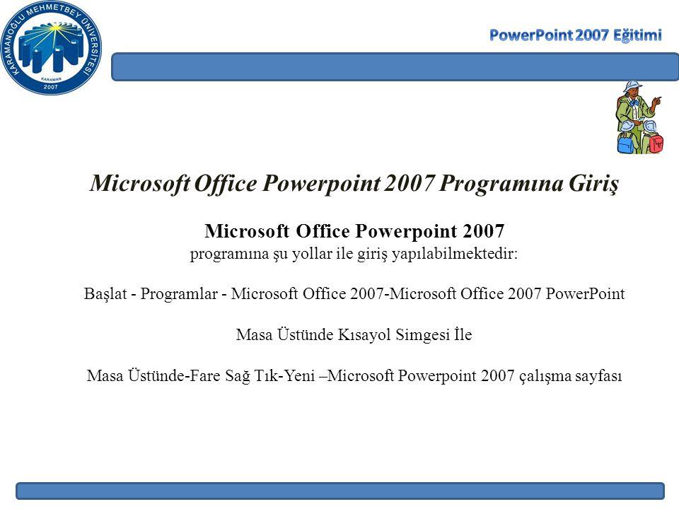 Microsoft Office Powerpoint 2007 Programına Giriş Microsoft Office Powerpoint 2007 programına şu yollar ile giriş yapılabilmektedir: Başlat - Programlar - Microsoft Office 2007-Microsoft Office 2007 PowerPoint Masa Üstünde Kısayol Simgesi İle Masa Üstünde-Fare Sağ Tık-Yeni –Microsoft Powerpoint 2007 çalışma sayfası