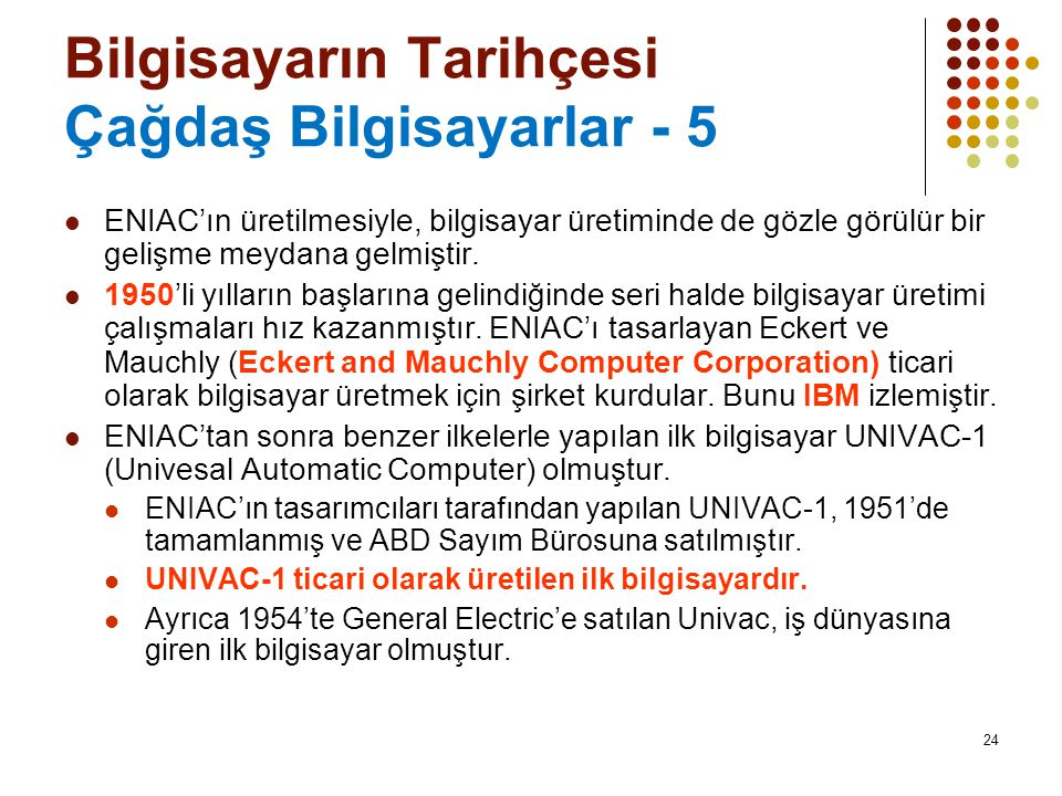 24 Bilgisayarın Tarihçesi Çağdaş Bilgisayarlar - 5  ENIAC'ın üretilmesiyle, bilgisayar üretiminde de gözle görülür bir gelişme meydana gelmiştir.  1