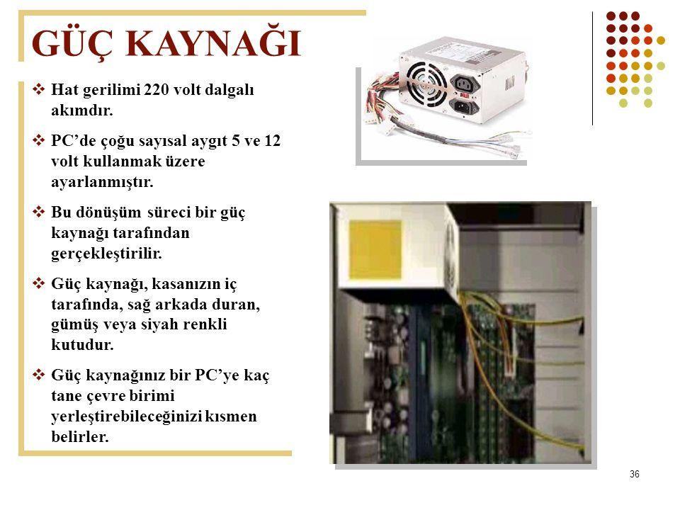 36  Hat gerilimi 220 volt dalgalı akımdır.  PC'de çoğu sayısal aygıt 5 ve 12 volt kullanmak üzere ayarlanmıştır.  Bu dönüşüm süreci bir güç kaynağı