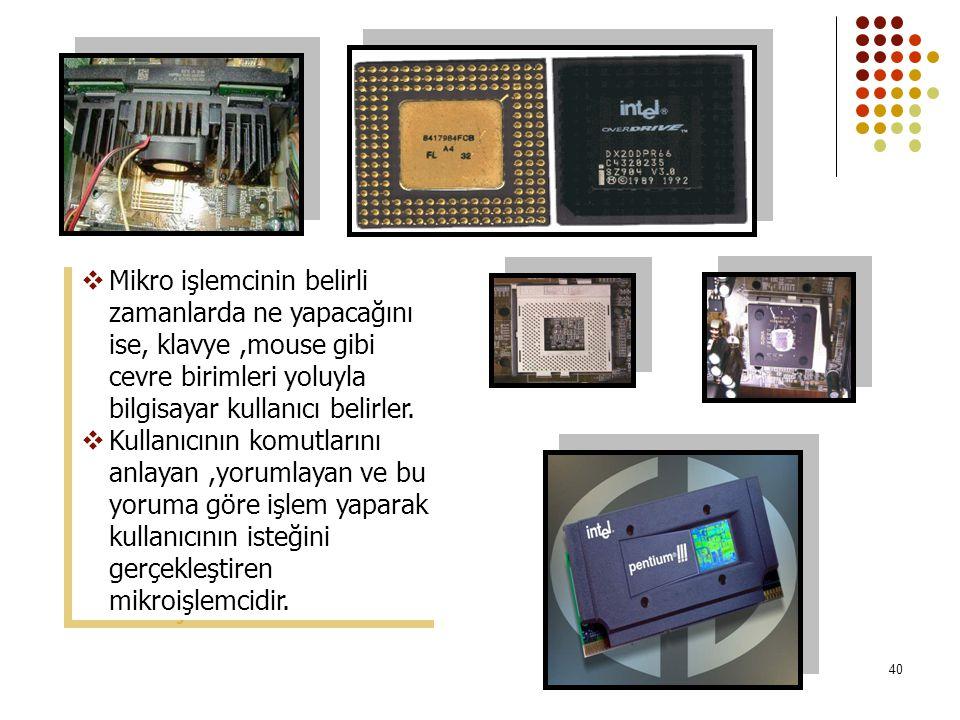 40  Mikro işlemcinin belirli zamanlarda ne yapacağını ise, klavye,mouse gibi cevre birimleri yoluyla bilgisayar kullanıcı belirler.  Kullanıcının ko