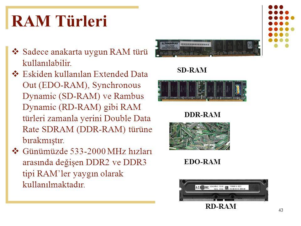 43 RAM Türleri  Sadece anakarta uygun RAM türü kullanılabilir.  Eskiden kullanılan Extended Data Out (EDO-RAM), Synchronous Dynamic (SD-RAM) ve Ramb