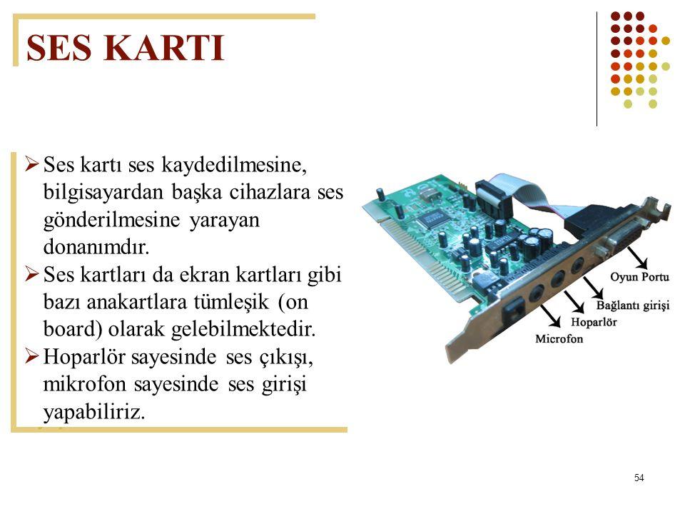 54  Ses kartı ses kaydedilmesine, bilgisayardan başka cihazlara ses gönderilmesine yarayan donanımdır.  Ses kartları da ekran kartları gibi bazı ana
