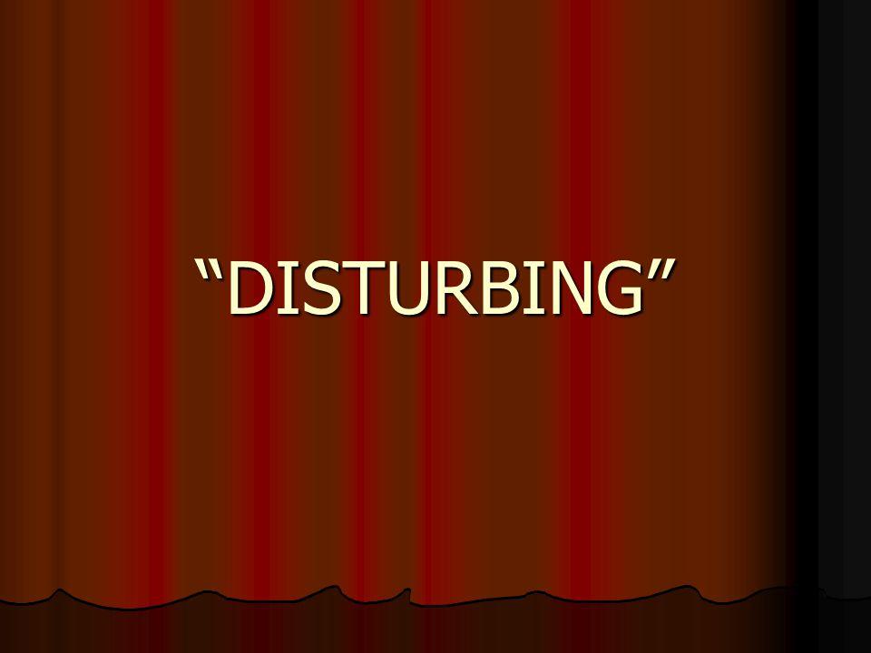"""DISTURBING"""