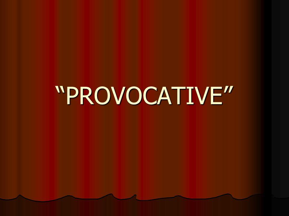 """PROVOCATIVE"""