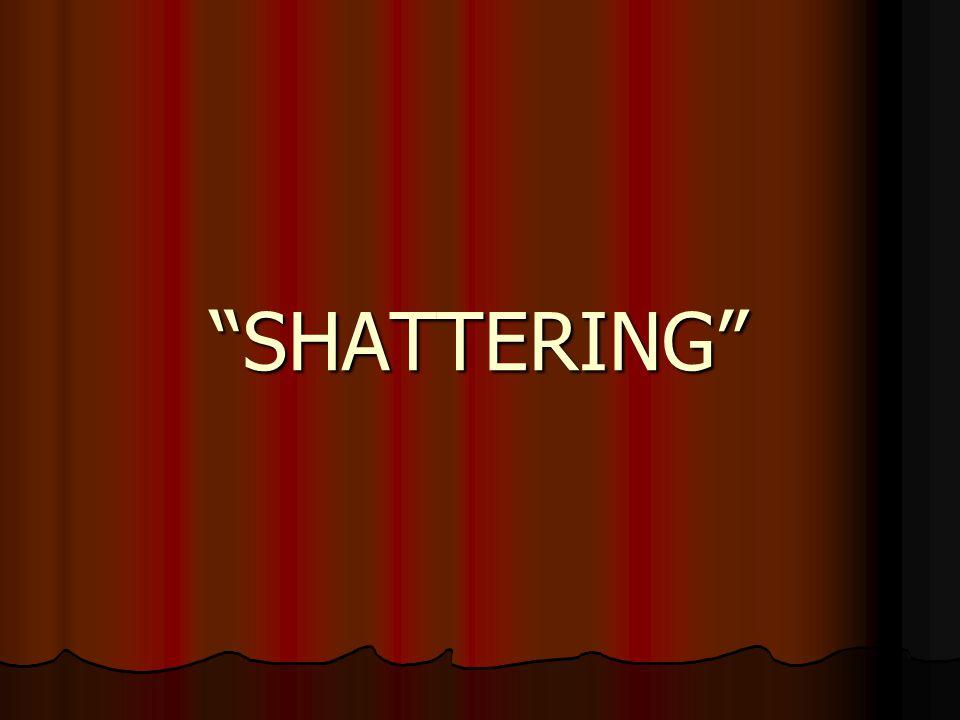 """""""SHATTERING"""""""