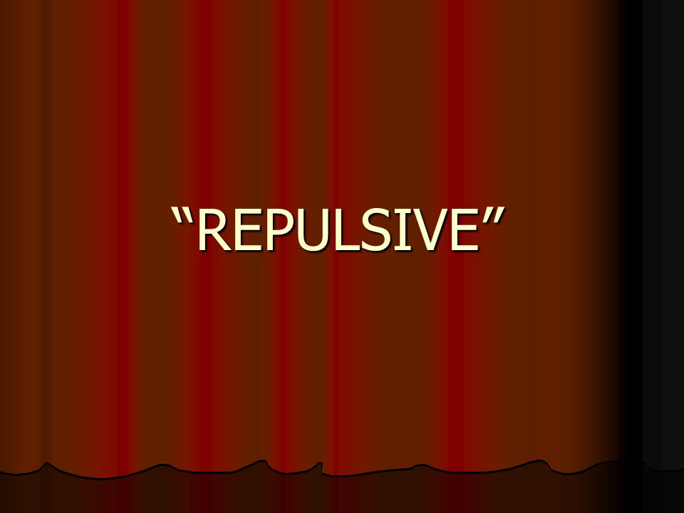 """REPULSIVE"""