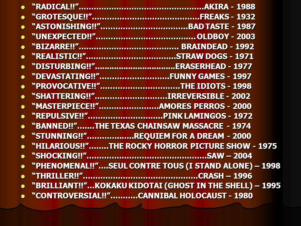 """ """"RADICAL!!""""…………………………………………..AKIRA - 1988  """"GROTESQUE!!""""…………………………………….FREAKS - 1932  """"ASTONISHING!!""""……………………………..BAD TASTE - 1987  """"UNEXPECTED!!"""