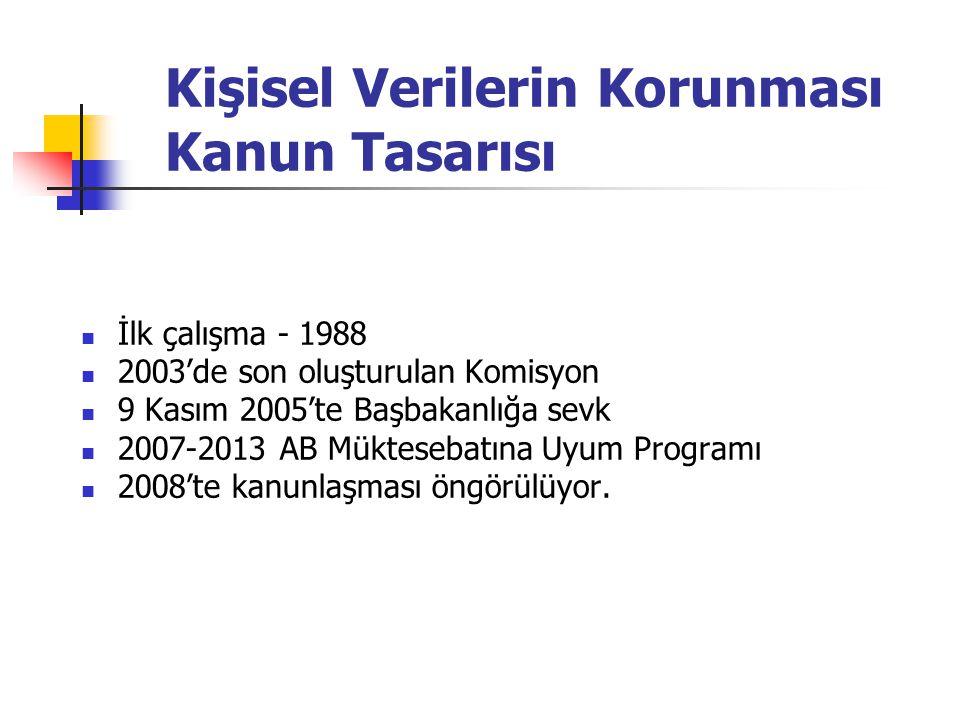 Kişisel Verilerin Korunması Kanun Tasarısı  İlk çalışma - 1988  2003'de son oluşturulan Komisyon  9 Kasım 2005'te Başbakanlığa sevk  2007-2013 AB Müktesebatına Uyum Programı  2008'te kanunlaşması öngörülüyor.
