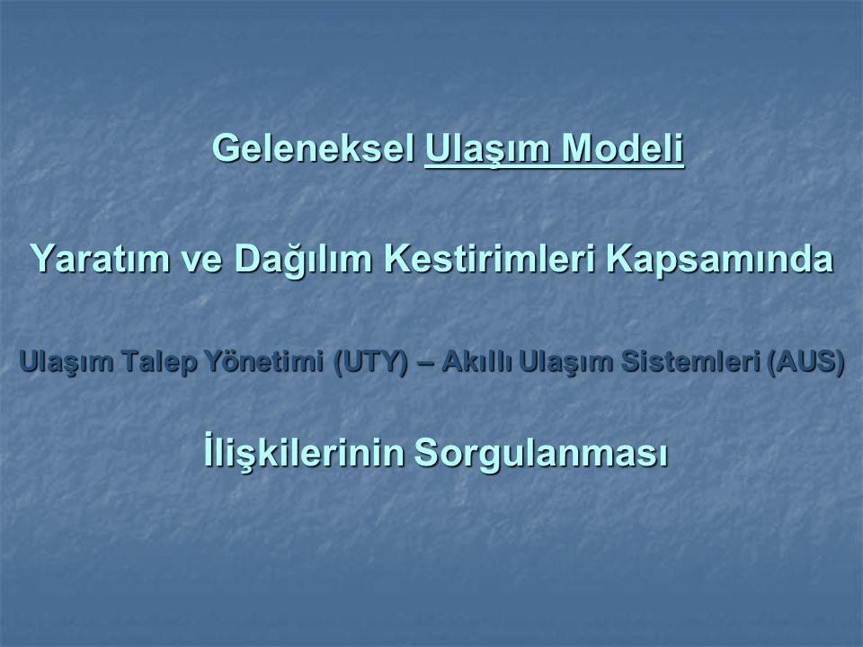Geleneksel Ulaşım Modeli Geleneksel Ulaşım Modeli Yaratım ve Dağılım Kestirimleri Kapsamında Ulaşım Talep Yönetimi (UTY) – Akıllı Ulaşım Sistemleri (A