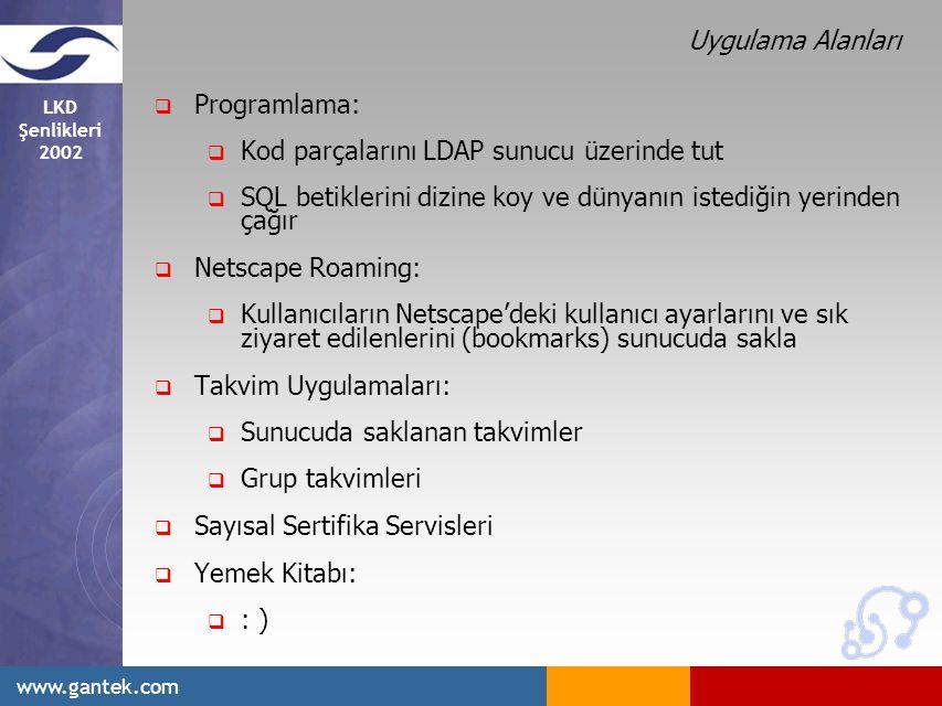 LKD Şenlikleri 2002 www.gantek.com Uygulama Alanları  Programlama:  Kod parçalarını LDAP sunucu üzerinde tut  SQL betiklerini dizine koy ve dünyanın istediğin yerinden çağır  Netscape Roaming:  Kullanıcıların Netscape'deki kullanıcı ayarlarını ve sık ziyaret edilenlerini (bookmarks) sunucuda sakla  Takvim Uygulamaları:  Sunucuda saklanan takvimler  Grup takvimleri  Sayısal Sertifika Servisleri  Yemek Kitabı:  : )