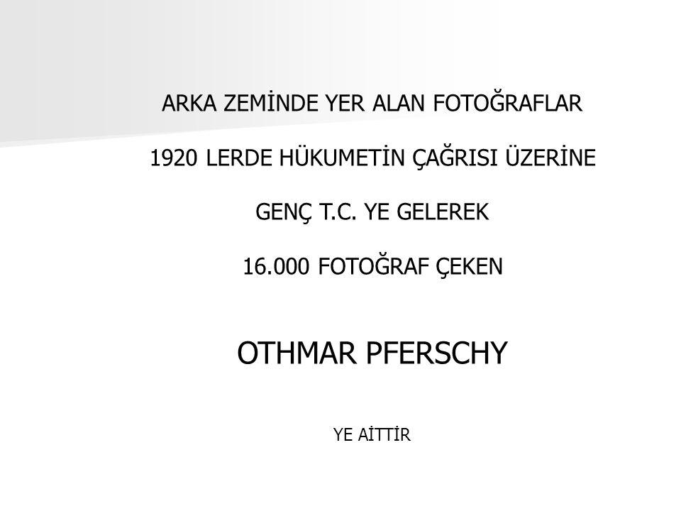 ARKA ZEMİNDE YER ALAN FOTOĞRAFLAR 1920 LERDE HÜKUMETİN ÇAĞRISI ÜZERİNE GENÇ T.C. YE GELEREK 16.000 FOTOĞRAF ÇEKEN OTHMAR PFERSCHY YE AİTTİR