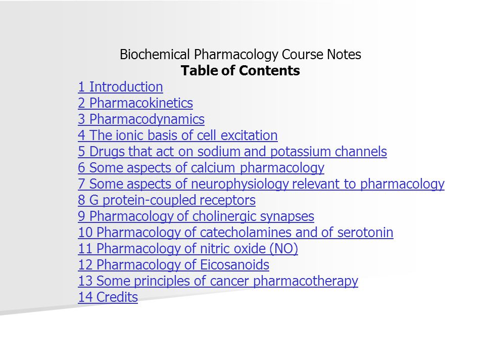 Biochemical Pharmacology Course Notes Table of Contents 1 Introduction 2 Pharmacokinetics 3 Pharmacodynamics 4 The ionic basis of cell excitation 5 Drugs that act on sodium and potassium channels 6 Some aspects of calcium pharmacology 7 Some aspects of neurophysiology relevant to pharmacology 8 G protein-coupled receptors 9 Pharmacology of cholinergic synapses 10 Pharmacology of catecholamines and of serotonin 11 Pharmacology of nitric oxide (NO) 12 Pharmacology of Eicosanoids 13 Some principles of cancer pharmacotherapy 14 Credits