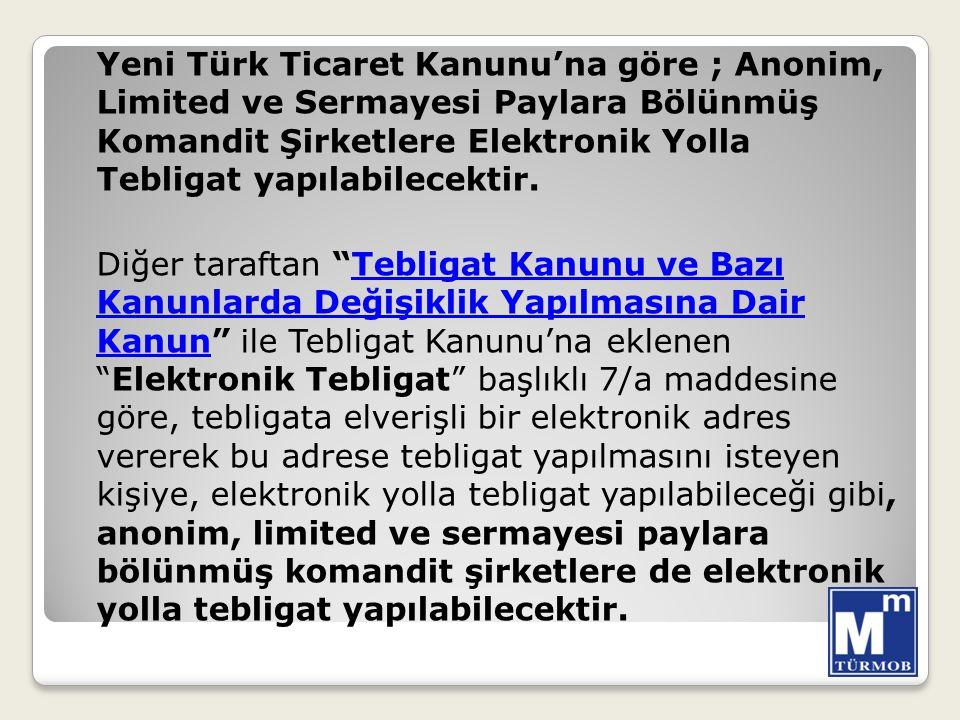 Yeni Türk Ticaret Kanunu'na göre ; Anonim, Limited ve Sermayesi Paylara Bölünmüş Komandit Şirketlere Elektronik Yolla Tebligat yapılabilecektir. Diğer