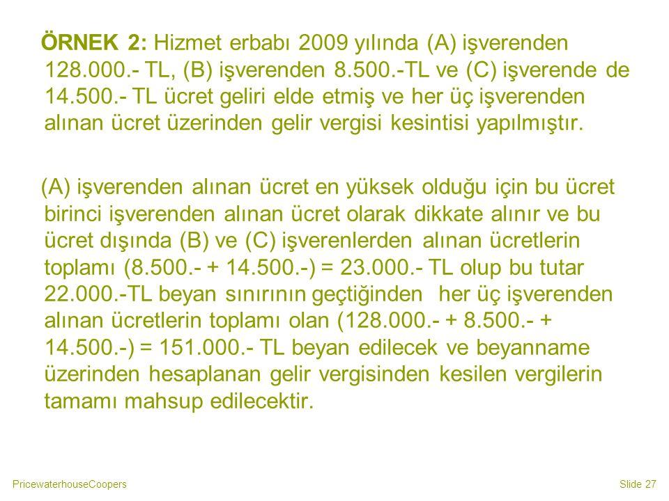 PricewaterhouseCoopersSlide 27 ÖRNEK 2: Hizmet erbabı 2009 yılında (A) işverenden 128.000.- TL, (B) işverenden 8.500.-TL ve (C) işverende de 14.500.-