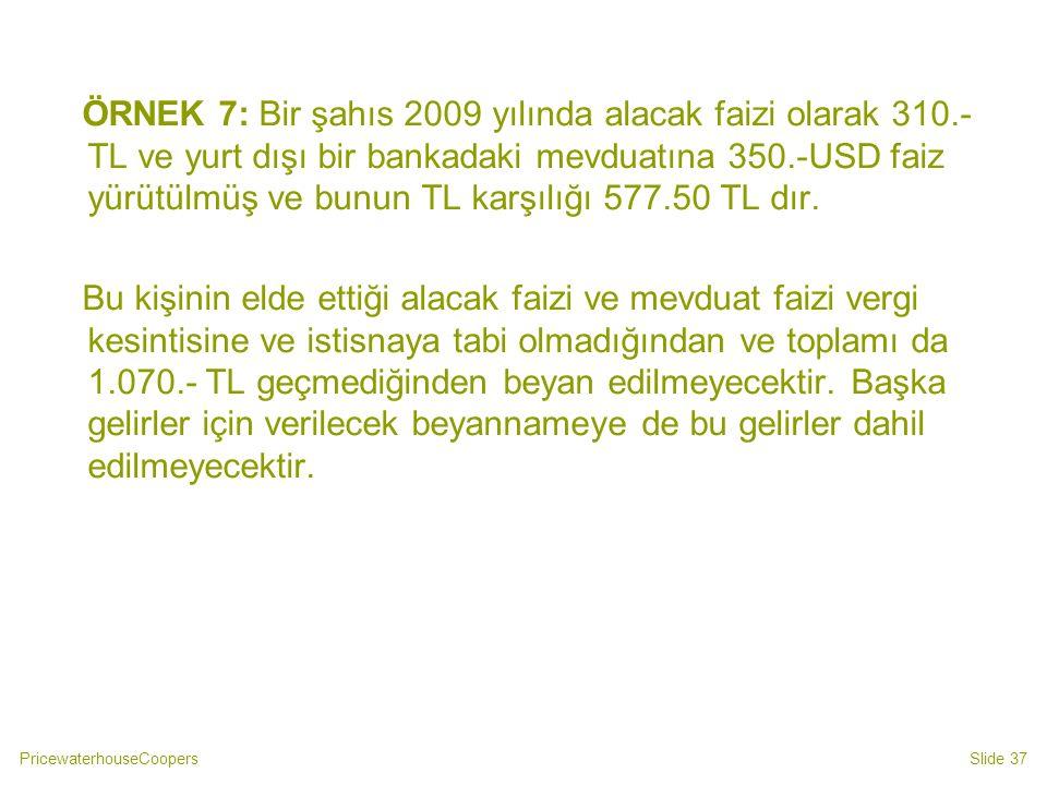 PricewaterhouseCoopersSlide 37 ÖRNEK 7: Bir şahıs 2009 yılında alacak faizi olarak 310.- TL ve yurt dışı bir bankadaki mevduatına 350.-USD faiz yürütü