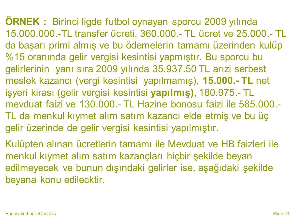 PricewaterhouseCoopersSlide 44 ÖRNEK : Birinci ligde futbol oynayan sporcu 2009 yılında 15.000.000.-TL transfer ücreti, 360.000.- TL ücret ve 25.000.-