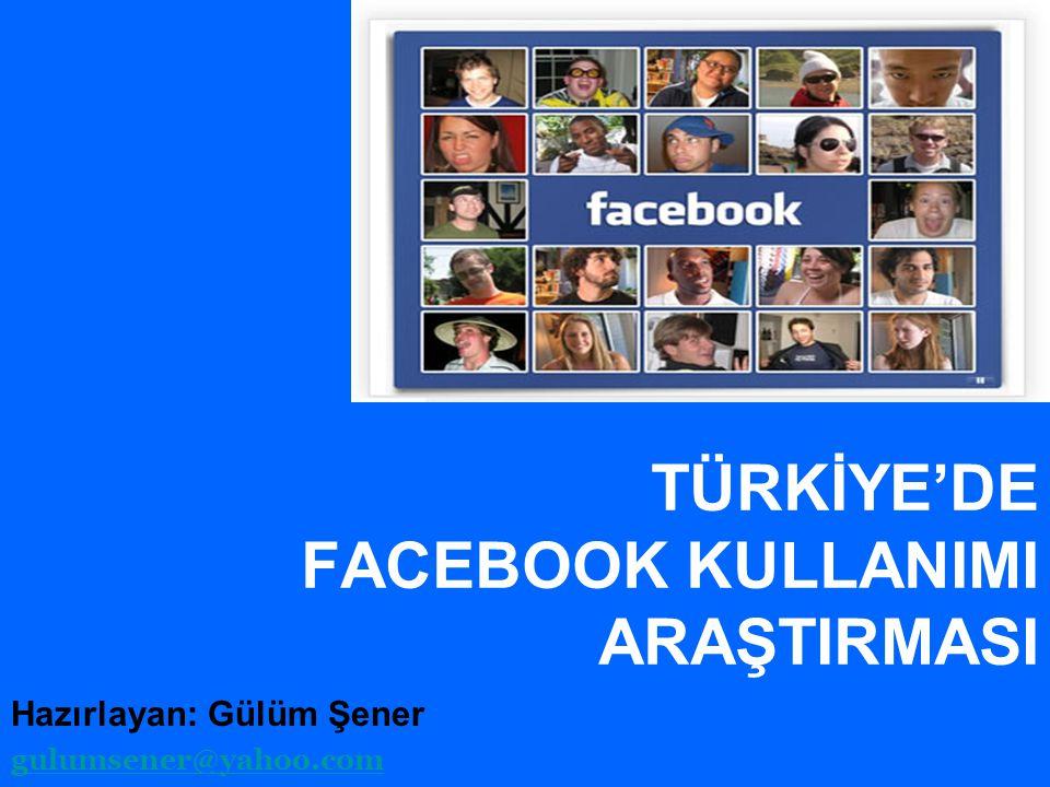 TÜRKİYE'DE FACEBOOK KULLANIMI ARAŞTIRMASI Hazırlayan: Gülüm Şener gulumsener@yahoo.com
