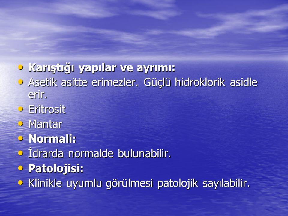 • Karıştığı yapılar ve ayrımı: • Asetik asitte erimezler. Güçlü hidroklorik asidle erir. • Eritrosit • Mantar • Normali: • İdrarda normalde bulunabili