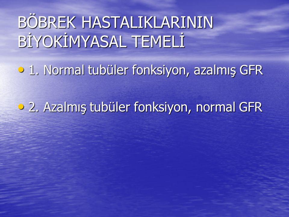 BÖBREK HASTALIKLARININ BİYOKİMYASAL TEMELİ • 1. Normal tubüler fonksiyon, azalmış GFR • 2. Azalmış tubüler fonksiyon, normal GFR