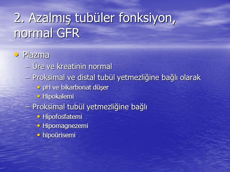 2. Azalmış tubüler fonksiyon, normal GFR • Plazma –Üre ve kreatinin normal –Proksimal ve distal tubül yetmezliğine bağlı olarak • pH ve bikarbonat düş