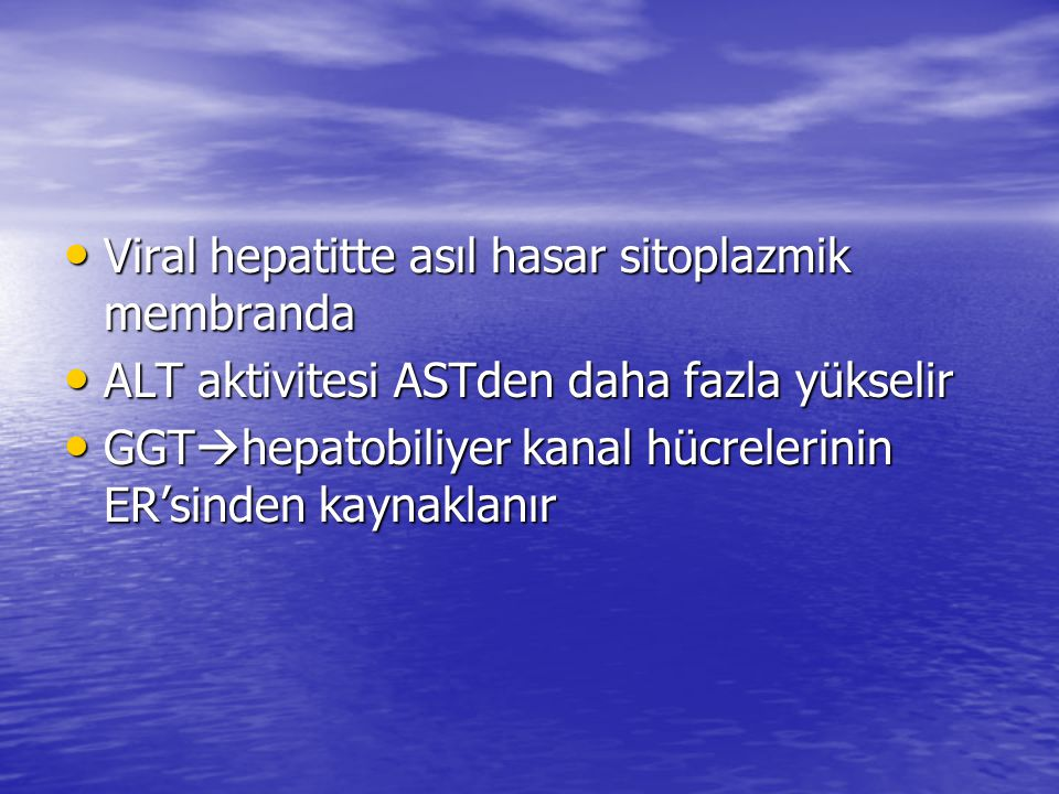 • Viral hepatitte asıl hasar sitoplazmik membranda • ALT aktivitesi ASTden daha fazla yükselir • GGT  hepatobiliyer kanal hücrelerinin ER'sinden kaynaklanır