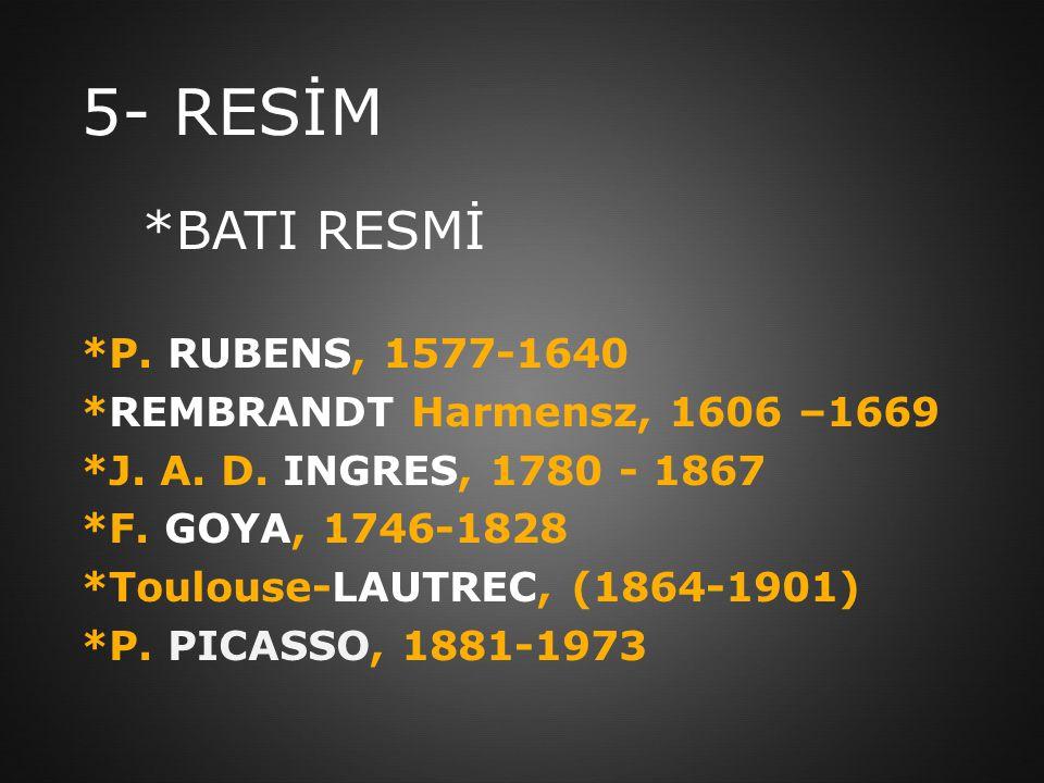 5- RESİM *BATI RESMİ *P. RUBENS, 1577-1640 *REMBRANDT Harmensz, 1606 –1669 *J. A. D. INGRES, 1780 - 1867 *F. GOYA, 1746-1828 *Toulouse-LAUTREC, (1864-