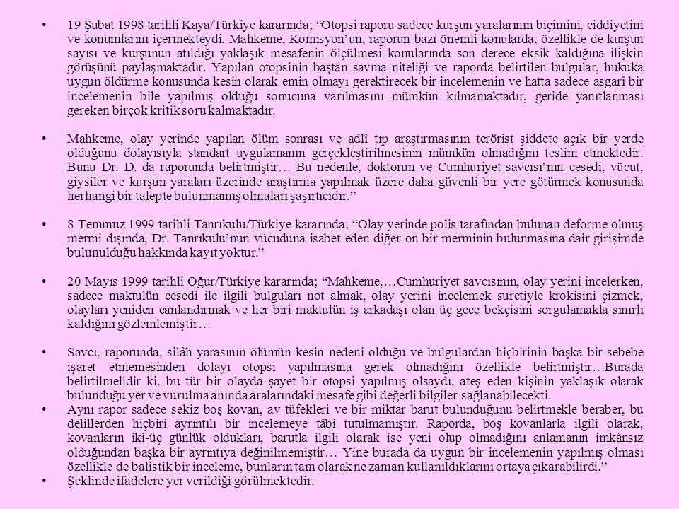 """•19 Şubat 1998 tarihli Kaya/Türkiye kararında; """"Otopsi raporu sadece kurşun yaralarının biçimini, ciddiyetini ve konumlarını içermekteydi. Mahkeme, Ko"""