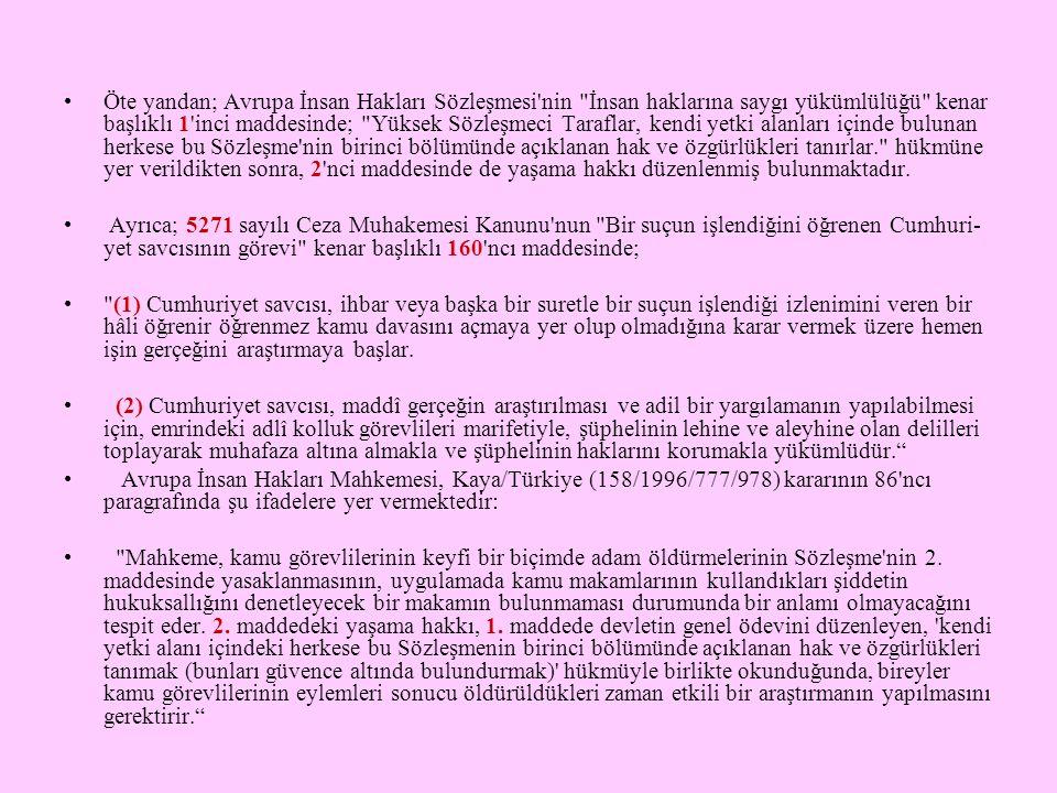 Ayrıca; Avrupa İnsan Hakları Mahkemesinin, Avrupa İnsan Hakları Sözleşmesi nin yaşama hakk- ını düzenleyen 2 nci maddesinin ihlâl edildiği iddialarıyla ilgili olarak Türkiye aleyhine yapılan baş- vurulara ilişkin bazı kararlarında, sadece soruşturmaların etkili ve yeterli yapılamaması sebebiyle ülkemizi tazminat ödemeye mahkûm ettiği anlaşılmaktadır.