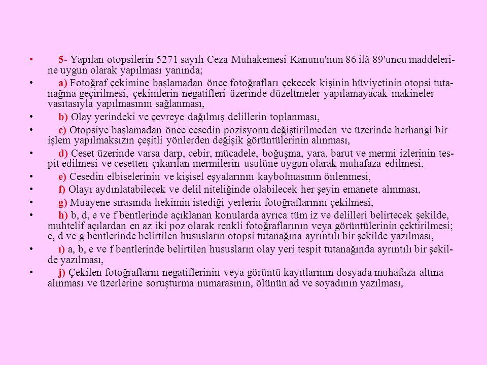 • 5- Yapılan otopsilerin 5271 sayılı Ceza Muhakemesi Kanunu'nun 86 ilâ 89'uncu maddeleri- ne uygun olarak yapılması yanında; • a) Fotoğraf çekimine ba