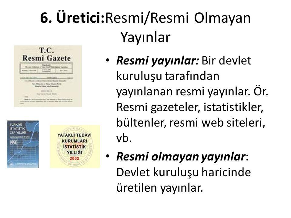 6. Üretici:Resmi/Resmi Olmayan Yayınlar • Resmi yayınlar: Bir devlet kuruluşu tarafından yayınlanan resmi yayınlar. Ör. Resmi gazeteler, istatistikler