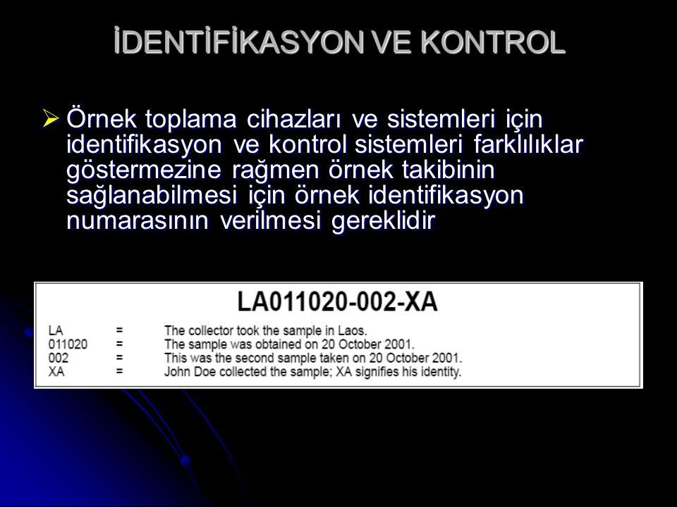 İDENTİFİKASYON VE KONTROL  Örnek toplama cihazları ve sistemleri için identifikasyon ve kontrol sistemleri farklılıklar göstermezine rağmen örnek takibinin sağlanabilmesi için örnek identifikasyon numarasının verilmesi gereklidir