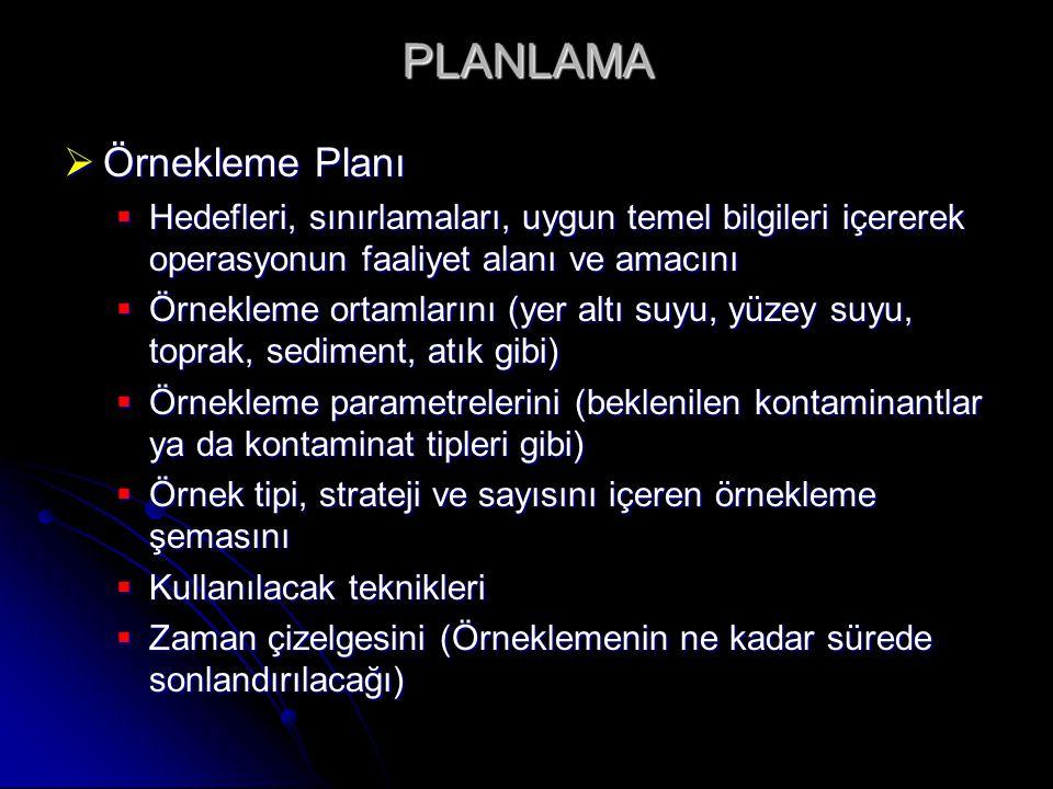 PLANLAMA  Örnekleme Planı  Hedefleri, sınırlamaları, uygun temel bilgileri içererek operasyonun faaliyet alanı ve amacını  Örnekleme ortamlarını (yer altı suyu, yüzey suyu, toprak, sediment, atık gibi)  Örnekleme parametrelerini (beklenilen kontaminantlar ya da kontaminat tipleri gibi)  Örnek tipi, strateji ve sayısını içeren örnekleme şemasını  Kullanılacak teknikleri  Zaman çizelgesini (Örneklemenin ne kadar sürede sonlandırılacağı)