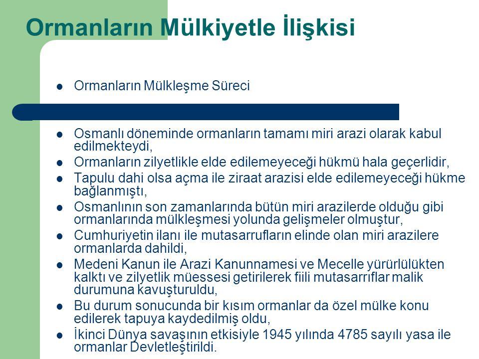 Ormanların Mülkiyetle İlişkisi  Ormanların Mülkleşme Süreci  Osmanlı döneminde ormanların tamamı miri arazi olarak kabul edilmekteydi,  Ormanların zilyetlikle elde edilemeyeceği hükmü hala geçerlidir,  Tapulu dahi olsa açma ile ziraat arazisi elde edilemeyeceği hükme bağlanmıştı,  Osmanlının son zamanlarında bütün miri arazilerde olduğu gibi ormanlarında mülkleşmesi yolunda gelişmeler olmuştur,  Cumhuriyetin ilanı ile mutasarrufların elinde olan miri arazilere ormanlarda dahildi,  Medeni Kanun ile Arazi Kanunnamesi ve Mecelle yürürlülükten kalktı ve zilyetlik müessesi getirilerek fiili mutasarrıflar malik durumuna kavuşturuldu,  Bu durum sonucunda bir kısım ormanlar da özel mülke konu edilerek tapuya kaydedilmiş oldu,  İkinci Dünya savaşının etkisiyle 1945 yılında 4785 sayılı yasa ile ormanlar Devletleştirildi.