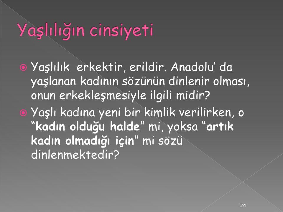  Yaşlılık erkektir, erildir. Anadolu' da yaşlanan kadının sözünün dinlenir olması, onun erkekleşmesiyle ilgili midir?  Yaşlı kadına yeni bir kimlik