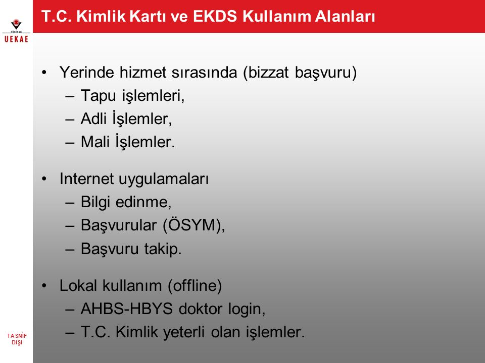 T.C. Kimlik Kartı ve EKDS Kullanım Alanları •Yerinde hizmet sırasında (bizzat başvuru) –Tapu işlemleri, –Adli İşlemler, –Mali İşlemler. •Internet uygu