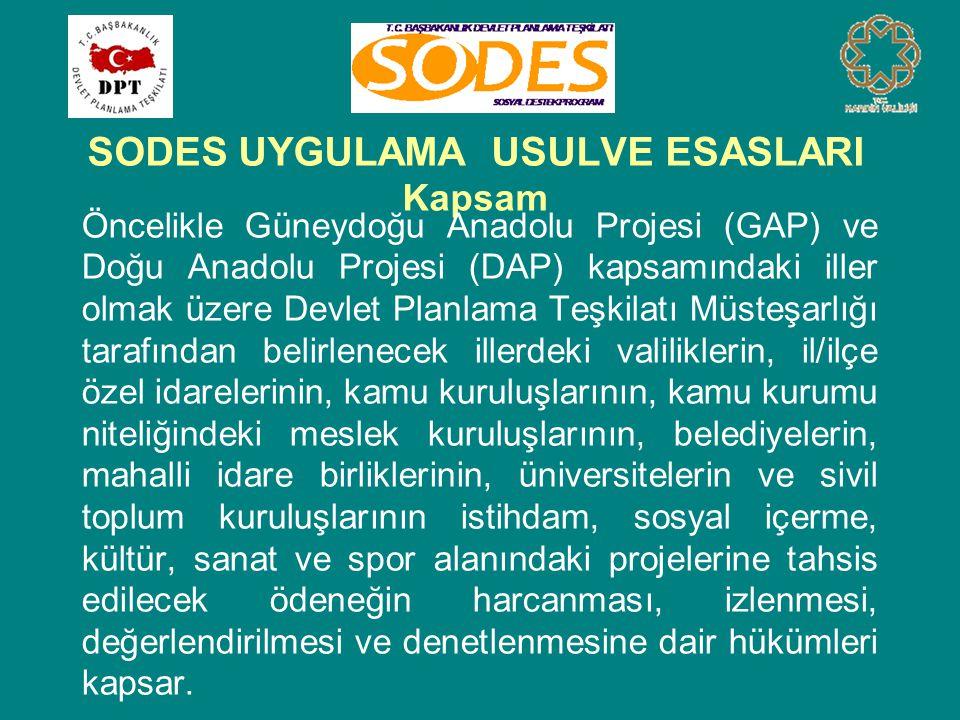 SODES UYGULAMA USULVE ESASLARI Kapsam Öncelikle Güneydoğu Anadolu Projesi (GAP) ve Doğu Anadolu Projesi (DAP) kapsamındaki iller olmak üzere Devlet Planlama Teşkilatı Müsteşarlığı tarafından belirlenecek illerdeki valiliklerin, il/ilçe özel idarelerinin, kamu kuruluşlarının, kamu kurumu niteliğindeki meslek kuruluşlarının, belediyelerin, mahalli idare birliklerinin, üniversitelerin ve sivil toplum kuruluşlarının istihdam, sosyal içerme, kültür, sanat ve spor alanındaki projelerine tahsis edilecek ödeneğin harcanması, izlenmesi, değerlendirilmesi ve denetlenmesine dair hükümleri kapsar.