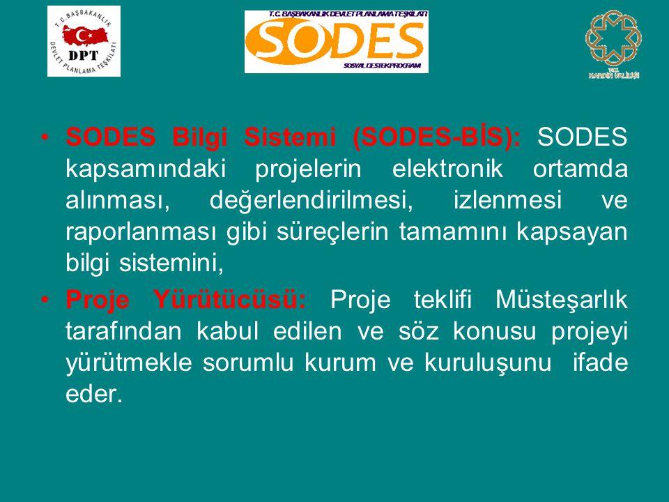 •SODES Bilgi Sistemi (SODES-BİS): SODES kapsamındaki projelerin elektronik ortamda alınması, değerlendirilmesi, izlenmesi ve raporlanması gibi süreçlerin tamamını kapsayan bilgi sistemini, •Proje Yürütücüsü: Proje teklifi Müsteşarlık tarafından kabul edilen ve söz konusu projeyi yürütmekle sorumlu kurum ve kuruluşunu ifade eder.