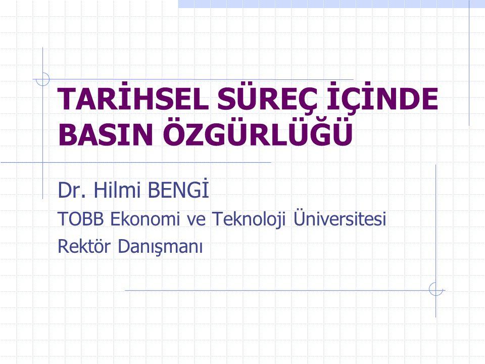 TARİHSEL SÜREÇ İÇİNDE BASIN ÖZGÜRLÜĞÜ Dr. Hilmi BENGİ TOBB Ekonomi ve Teknoloji Üniversitesi Rektör Danışmanı