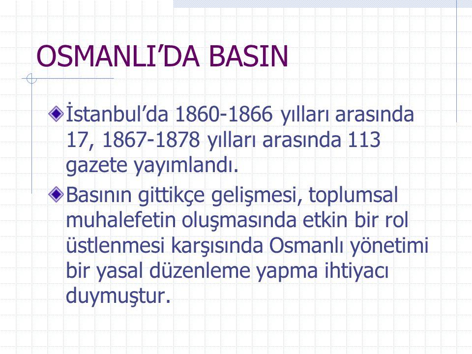 OSMANLI'DA BASIN İstanbul'da 1860-1866 yılları arasında 17, 1867-1878 yılları arasında 113 gazete yayımlandı. Basının gittikçe gelişmesi, toplumsal mu