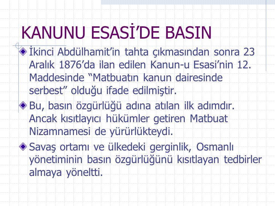 """KANUNU ESASİ'DE BASIN İkinci Abdülhamit'in tahta çıkmasından sonra 23 Aralık 1876'da ilan edilen Kanun-u Esasi'nin 12. Maddesinde """"Matbuatın kanun dai"""