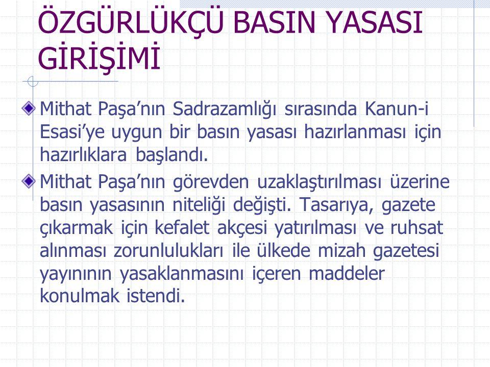 ÖZGÜRLÜKÇÜ BASIN YASASI GİRİŞİMİ Mithat Paşa'nın Sadrazamlığı sırasında Kanun-i Esasi'ye uygun bir basın yasası hazırlanması için hazırlıklara başland