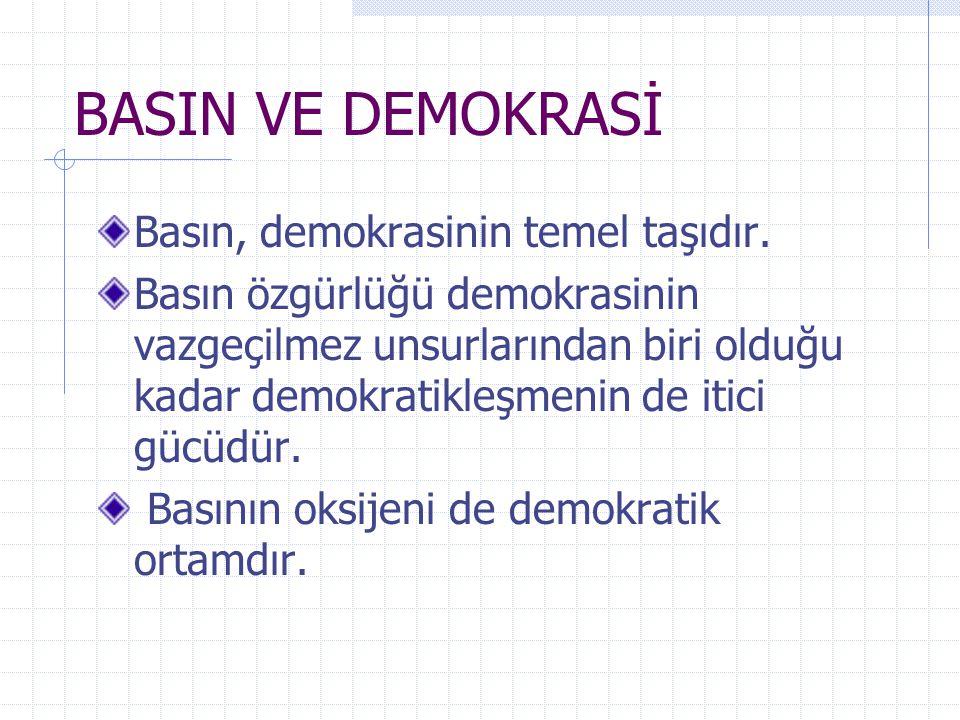 BASIN VE DEMOKRASİ Basın, demokrasinin temel taşıdır. Basın özgürlüğü demokrasinin vazgeçilmez unsurlarından biri olduğu kadar demokratikleşmenin de i