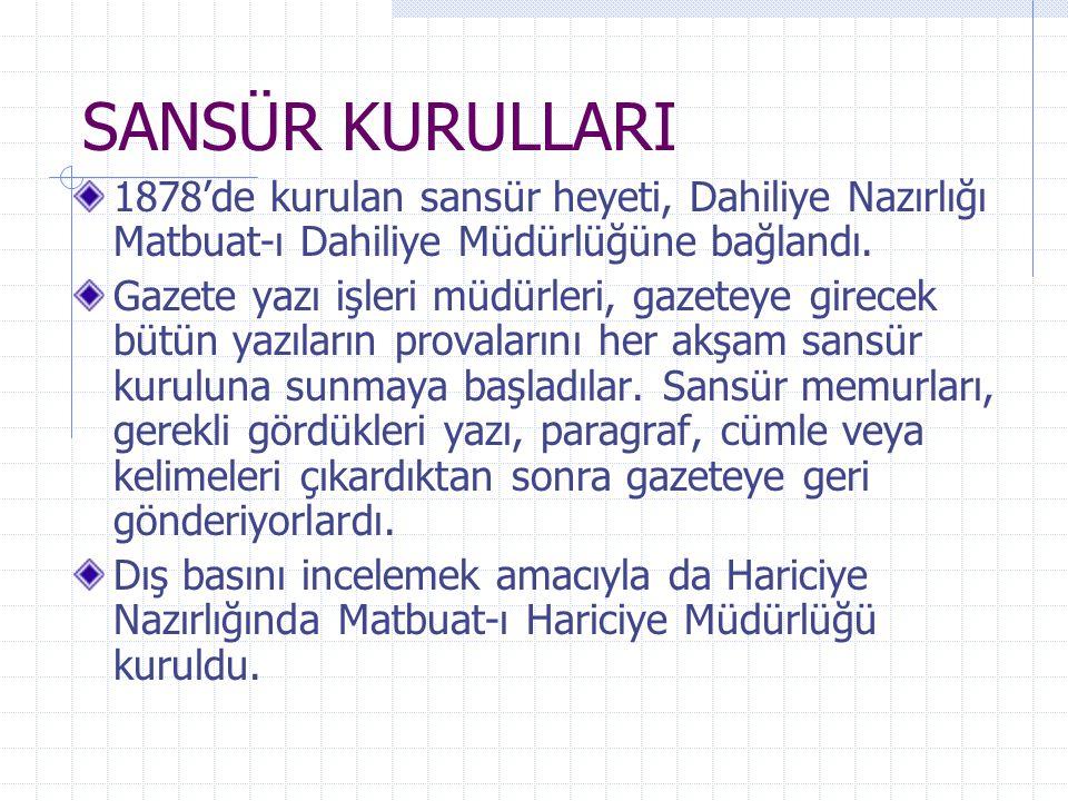 SANSÜR KURULLARI 1878'de kurulan sansür heyeti, Dahiliye Nazırlığı Matbuat-ı Dahiliye Müdürlüğüne bağlandı. Gazete yazı işleri müdürleri, gazeteye gir
